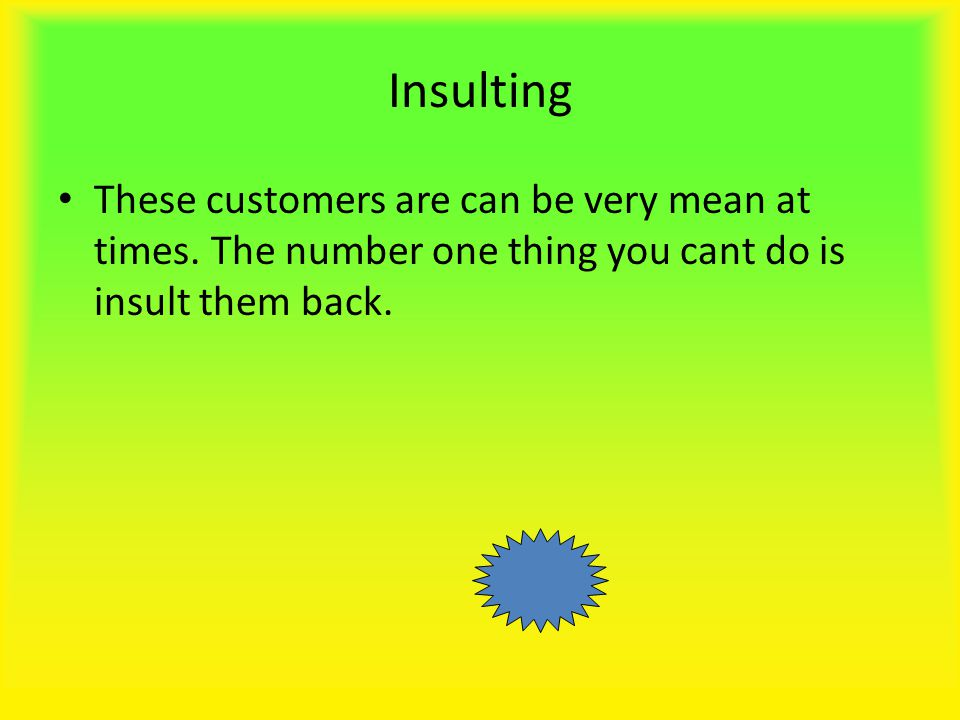 Insulting These customers are can be very mean at times.
