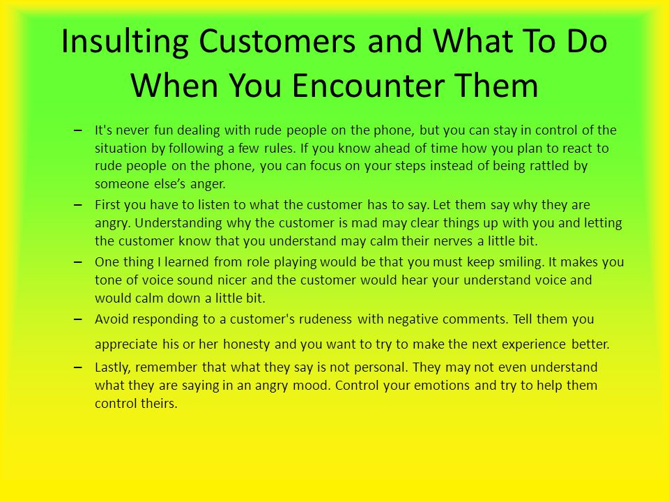 Insulting Customers and What To Do When You Encounter Them – It s never fun dealing with rude people on the phone, but you can stay in control of the situation by following a few rules.
