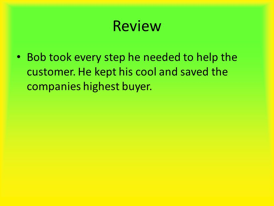 Review Bob took every step he needed to help the customer.