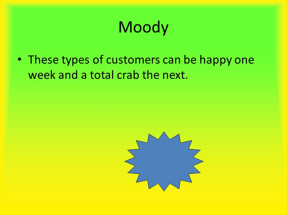 Moody These types of customers can be happy one week and a total crab the next.