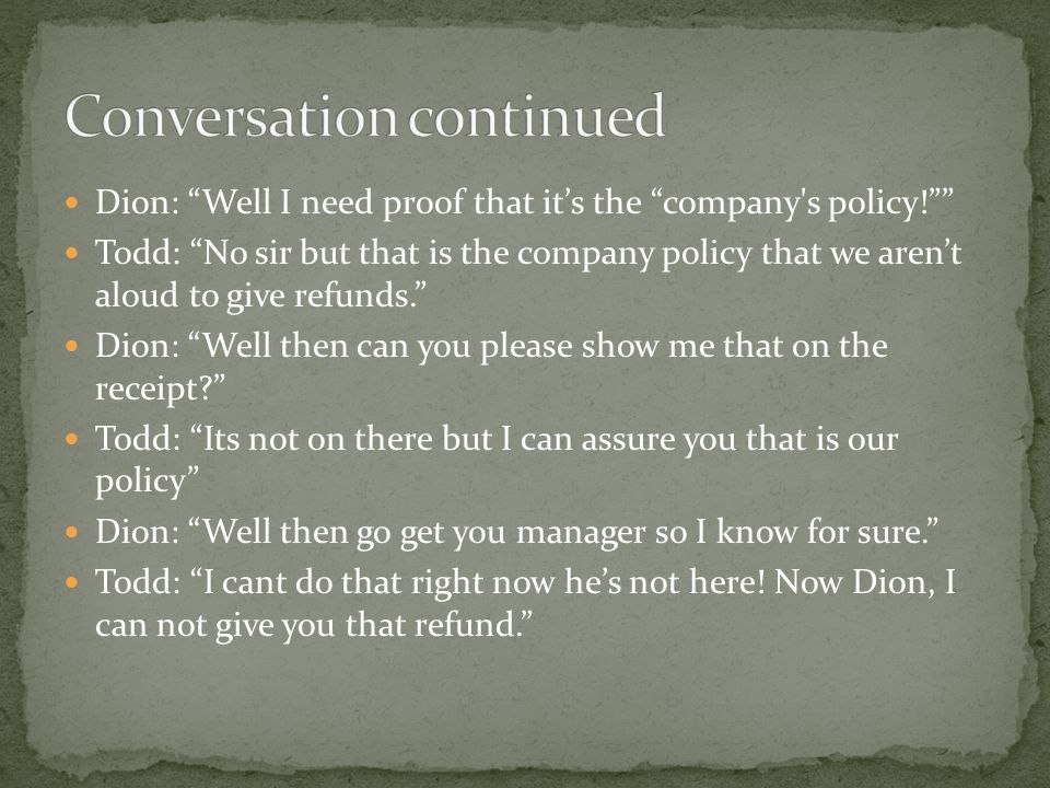 Dion: Well I need proof that it's the company s policy! Todd: No sir but that is the company policy that we aren't aloud to give refunds. Dion: Well then can you please show me that on the receipt Todd: Its not on there but I can assure you that is our policy Dion: Well then go get you manager so I know for sure. Todd: I cant do that right now he's not here.