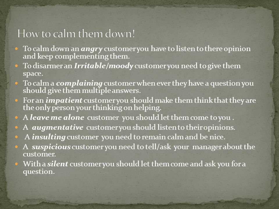 To calm down an angry customer you have to listen to there opinion and keep complementing them.