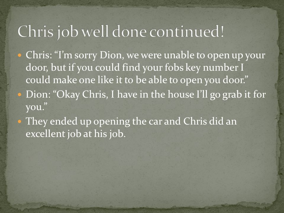 Chris: I'm sorry Dion, we were unable to open up your door, but if you could find your fobs key number I could make one like it to be able to open you door. Dion: Okay Chris, I have in the house I'll go grab it for you. They ended up opening the car and Chris did an excellent job at his job.