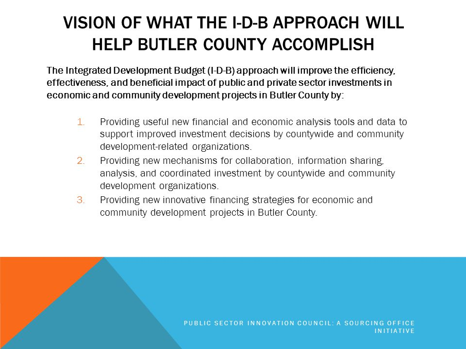 VISION OF WHAT THE I-D-B APPROACH WILL HELP BUTLER COUNTY ACCOMPLISH The Integrated Development Budget (I-D-B) approach will improve the efficiency, effectiveness, and beneficial impact of public and private sector investments in economic and community development projects in Butler County by: 1.Providing useful new financial and economic analysis tools and data to support improved investment decisions by countywide and community development-related organizations.