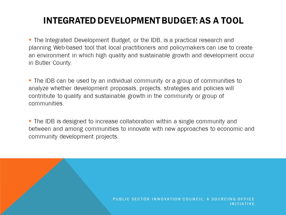 INTEGRATED DEVELOPMENT BUDGET: AS A TOOL  The Integrated Development Budget, or the IDB, is a practical research and planning Web-based tool that local practitioners and policymakers can use to create an environment in which high quality and sustainable growth and development occur in Butler County.