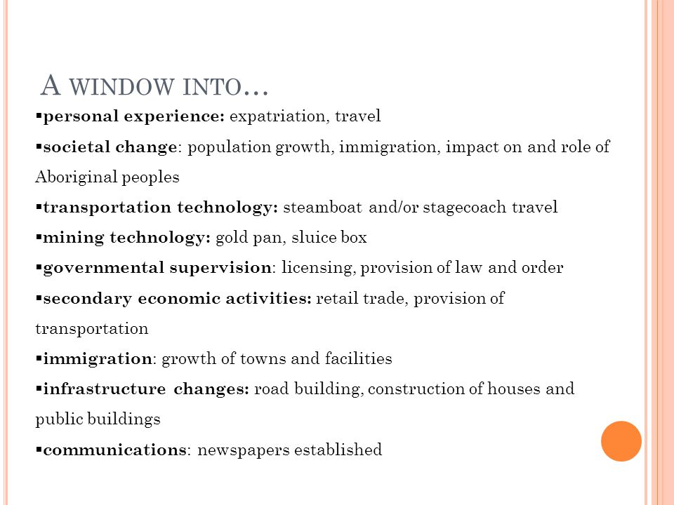 A WINDOW INTO …  personal experience: expatriation, travel  societal change : population growth, immigration, impact on and role of Aboriginal peoples  transportation technology: steamboat and/or stagecoach travel  mining technology: gold pan, sluice box  governmental supervision : licensing, provision of law and order  secondary economic activities: retail trade, provision of transportation  immigration : growth of towns and facilities  infrastructure changes: road building, construction of houses and public buildings  communications : newspapers established