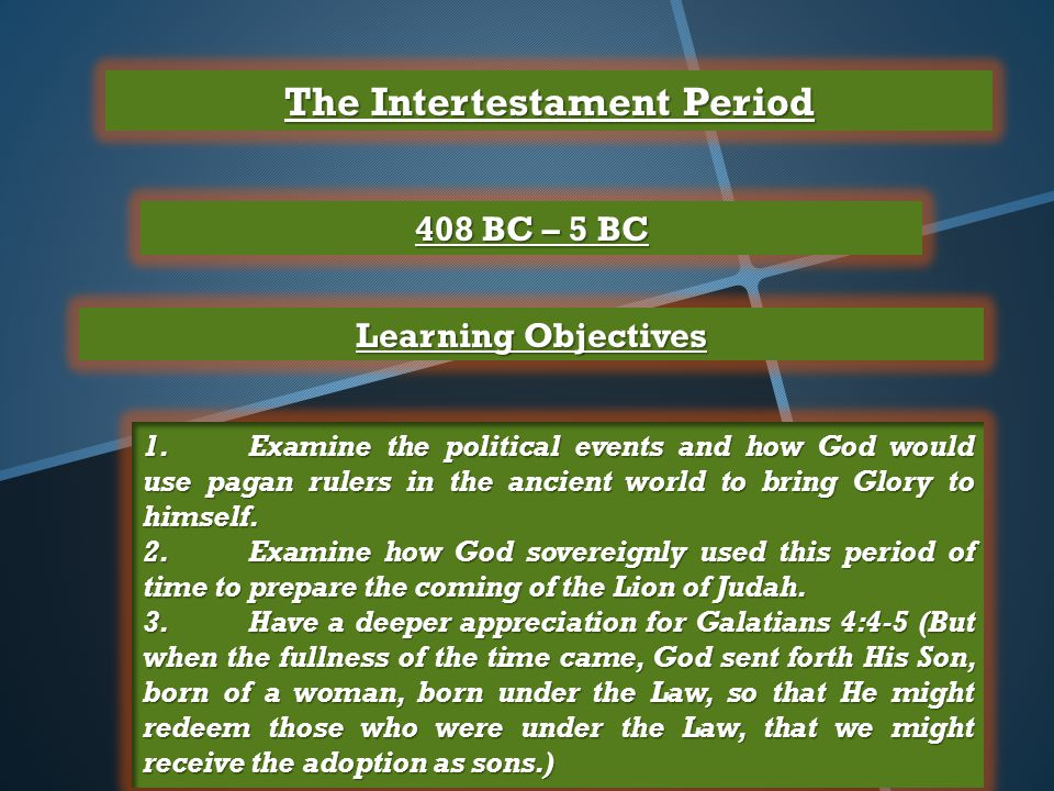 The Intertestament Period 408 BC – 5 BC Learning Objectives 1.Examine the political events and how God would use pagan rulers in the ancient world to bring Glory to himself.