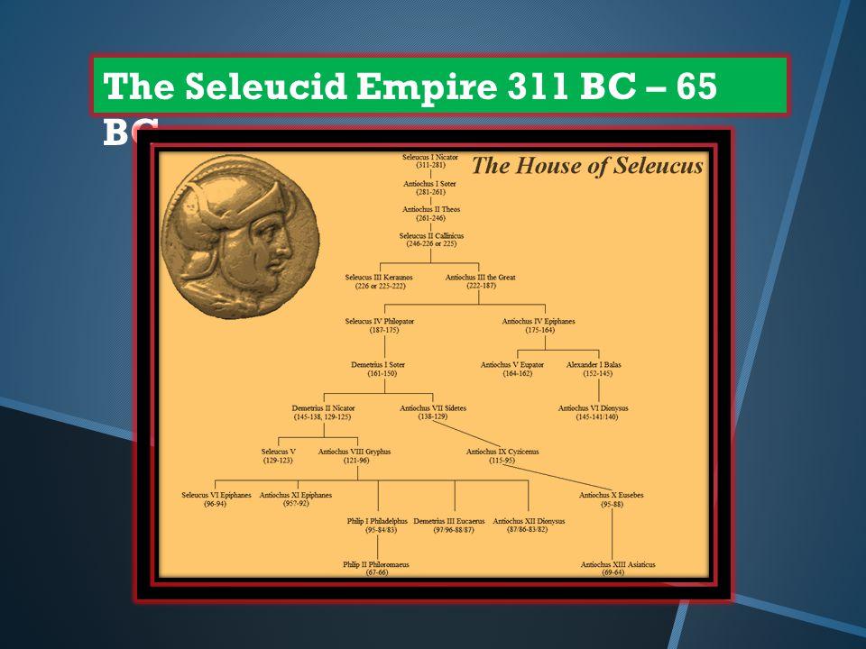 The Seleucid Empire 311 BC – 65 BC