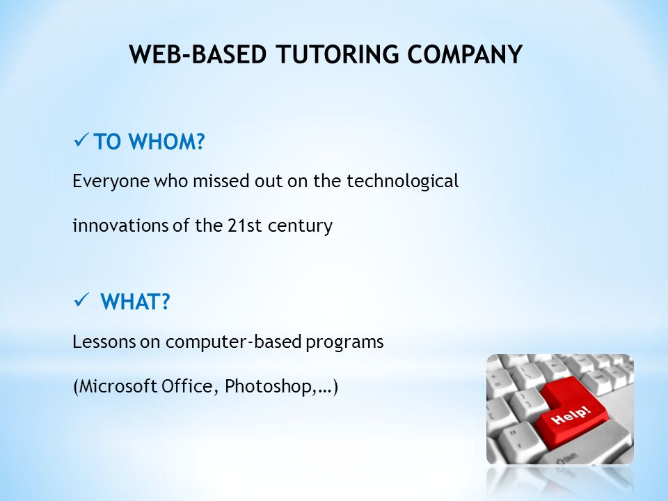 WEB-BASED TUTORING COMPANY TO WHOM? Everyone who missed out on the technological innovations of the 21st century WHAT? Lessons on computer-based progr