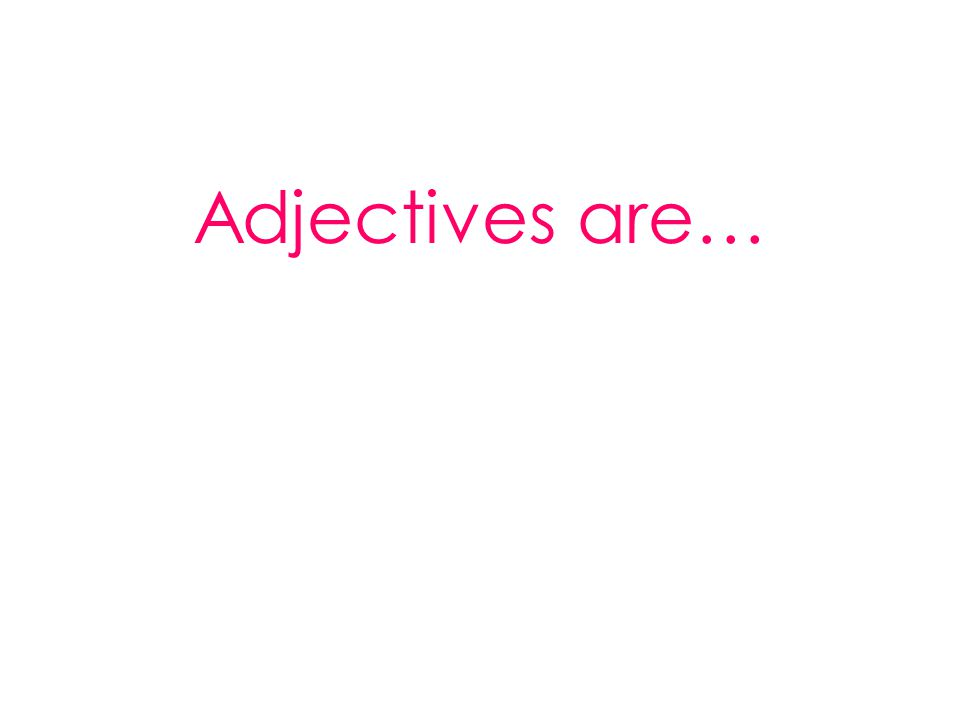 Adjectives are…