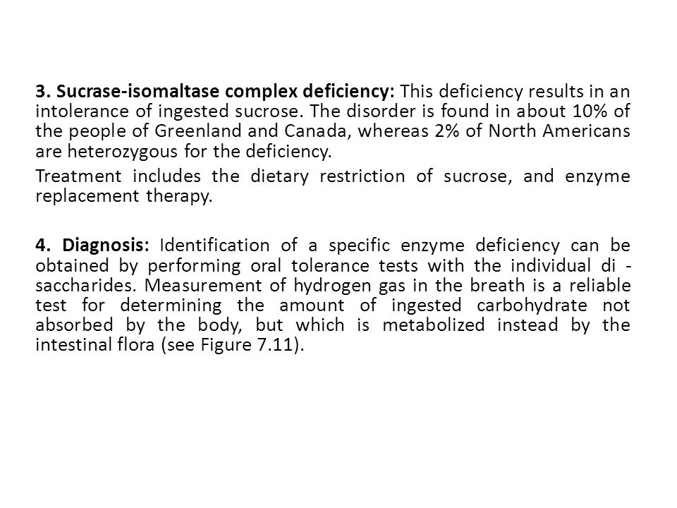 3. Sucrase-isomaltase complex deficiency: This deficiency results in an intolerance of ingested sucrose. The disorder is found in about 10% of the peo