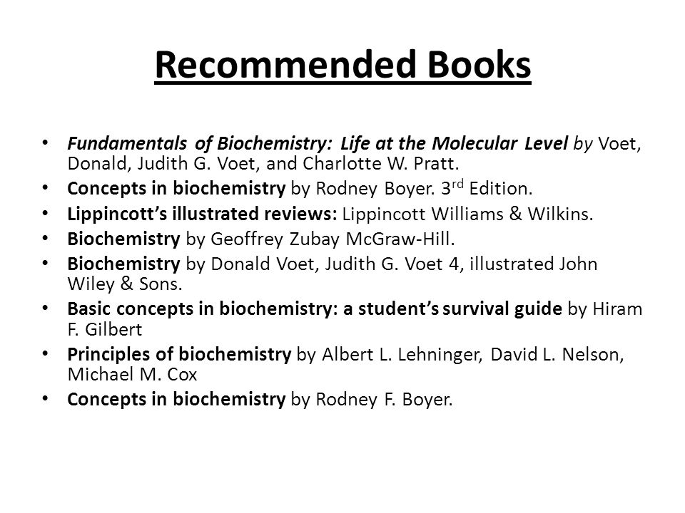 Recommended Books Fundamentals of Biochemistry: Life at the Molecular Level by Voet, Donald, Judith G. Voet, and Charlotte W. Pratt. Concepts in bioch