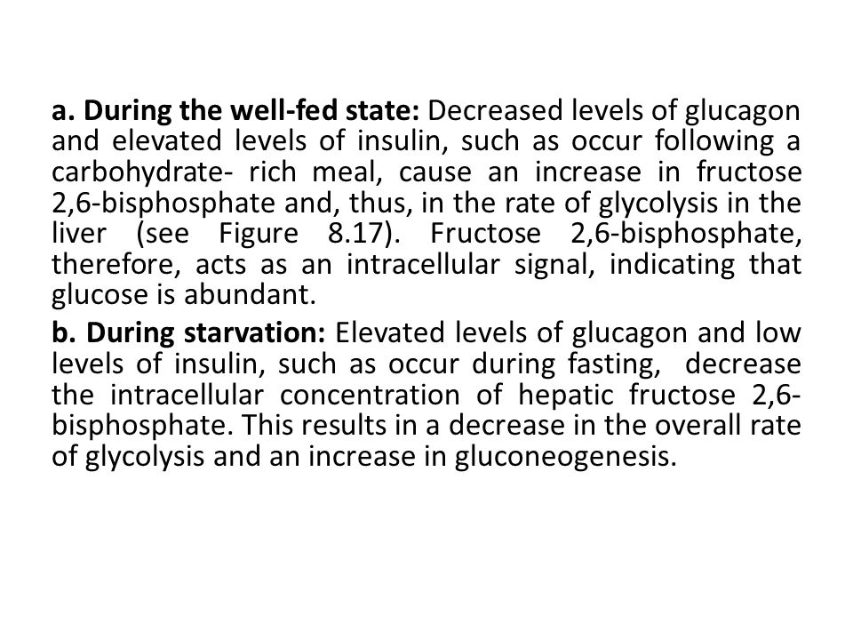 a. During the well-fed state: Decreased levels of glucagon and elevated levels of insulin, such as occur following a carbohydrate- rich meal, cause an