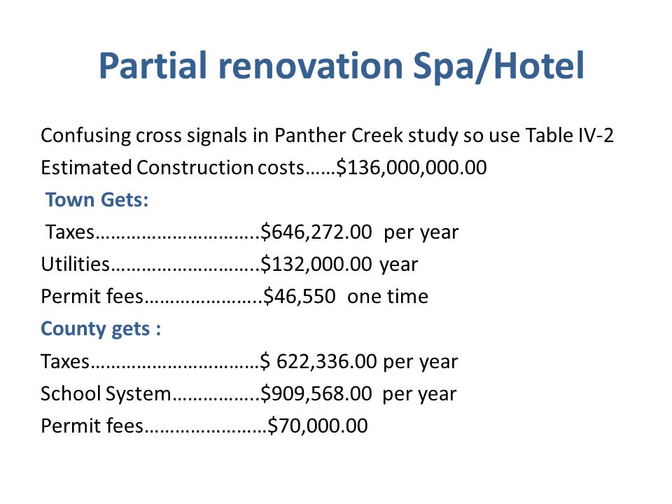 Partial renovation Spa/Hotel Confusing cross signals in Panther Creek study so use Table IV-2 Estimated Construction costs……$136,000,000.00 Town Gets: Taxes…………………………..$646,272.00 per year Utilities………………………..$132,000.00 year Permit fees…………………..$46,550 one time County gets : Taxes……………………………$ 622,336.00 per year School System……………..$909,568.00 per year Permit fees……………………$70,000.00