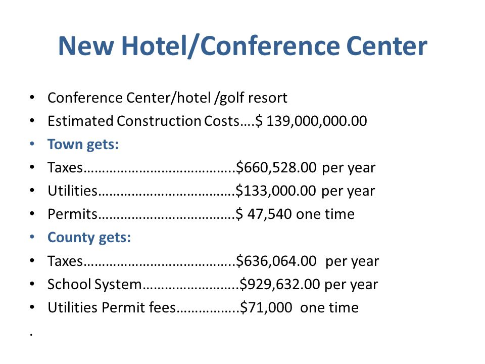 New Hotel/Conference Center Conference Center/hotel /golf resort Estimated Construction Costs….$ 139,000,000.00 Town gets: Taxes…………………………………..$660,528.00 per year Utilities……………………………….$133,000.00 per year Permits……………………………….$ 47,540 one time County gets: Taxes…………………………………..$636,064.00 per year School System……………………..$929,632.00 per year Utilities Permit fees……………..$71,000 one time.