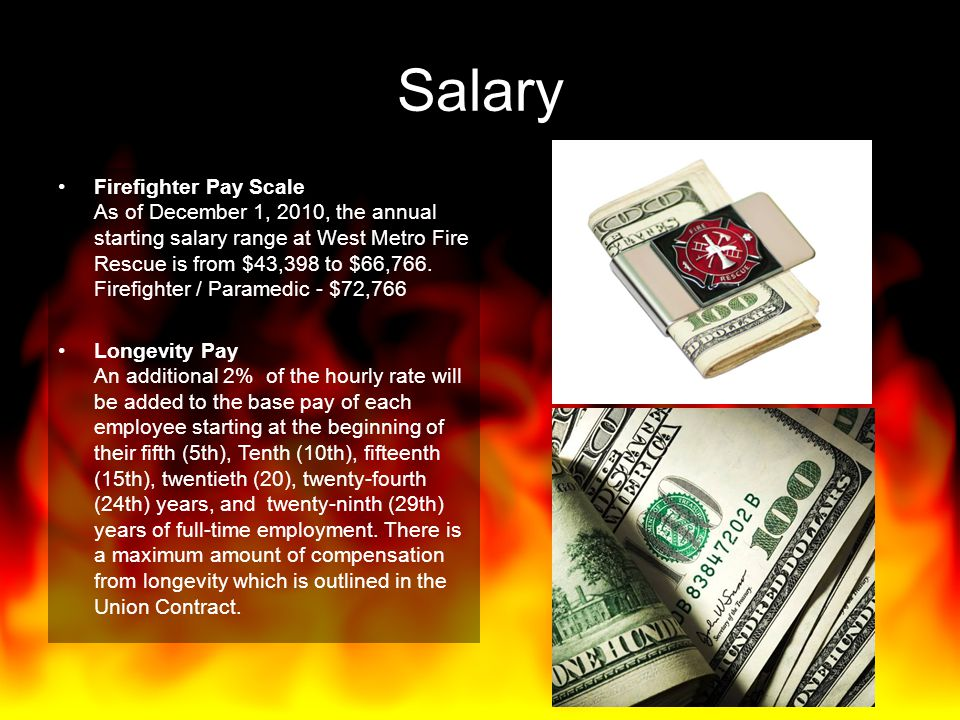 Salary Firefighter Pay Scale As of December 1, 2010, the annual starting salary range at West Metro Fire Rescue is from $43,398 to $66,766. Firefighte