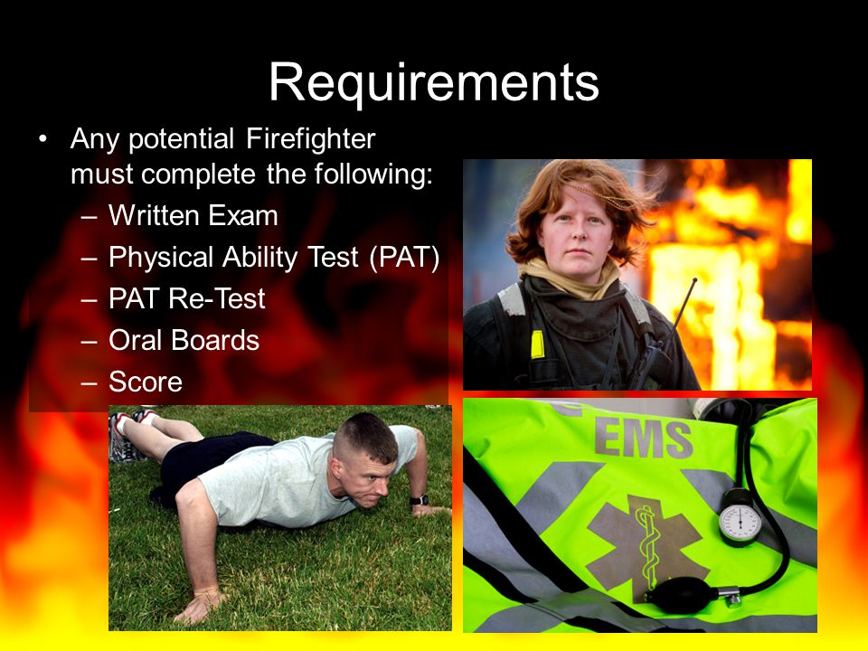 Requirements Any potential Firefighter must complete the following: –Written Exam –Physical Ability Test (PAT) –PAT Re-Test –Oral Boards –Score