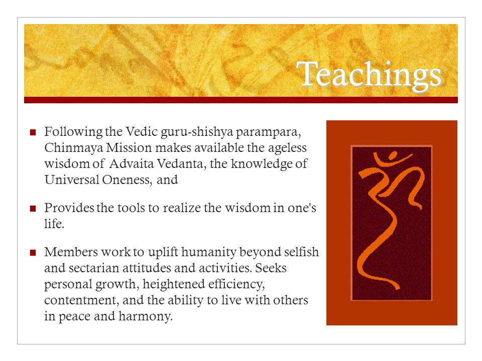 Teachings Following the Vedic guru-shishya parampara, Chinmaya Mission makes available the ageless wisdom of Advaita Vedanta, the knowledge of Universal Oneness, and Provides the tools to realize the wisdom in one s life.