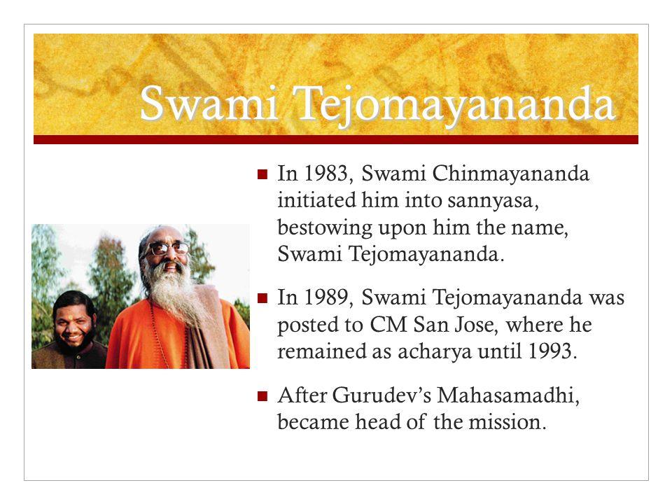 Swami Tejomayananda In 1983, Swami Chinmayananda initiated him into sannyasa, bestowing upon him the name, Swami Tejomayananda.