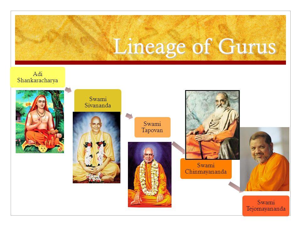 Lineage of Gurus Adi Shankaracharya Swami Sivananda Swami Tapovan Swami Chinmayananda Swami Tejomayananda