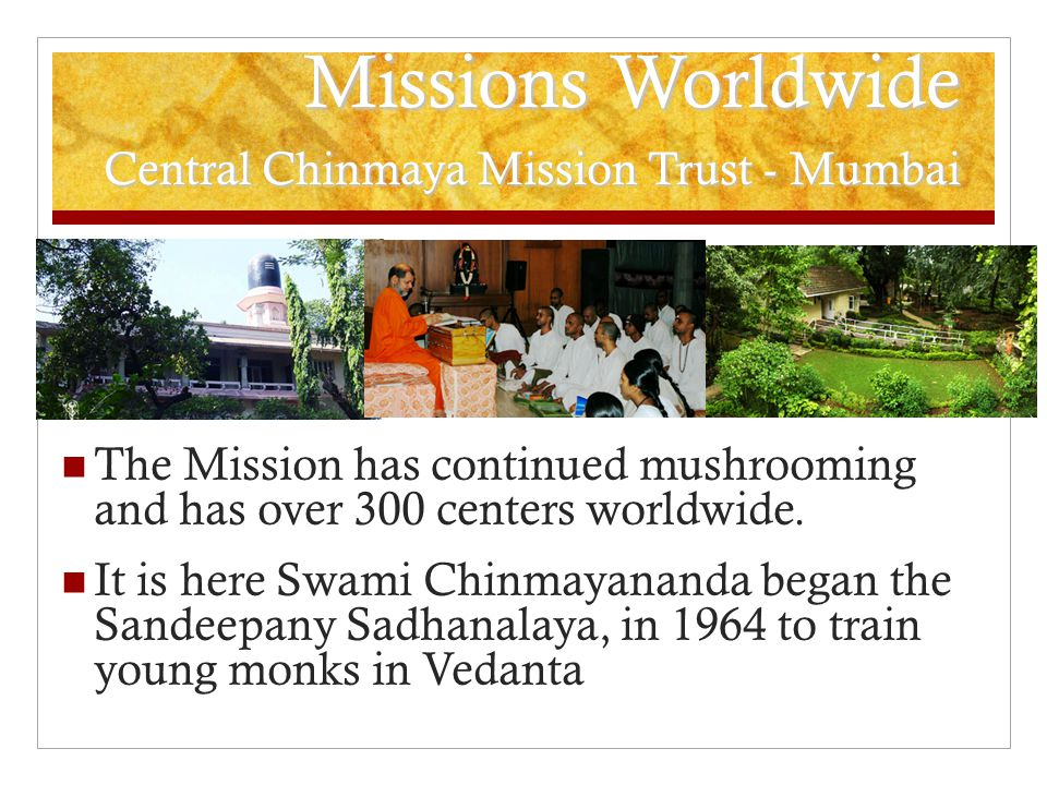 Missions Worldwide Central Chinmaya Mission Trust - Mumbai The Mission has continued mushrooming and has over 300 centers worldwide.