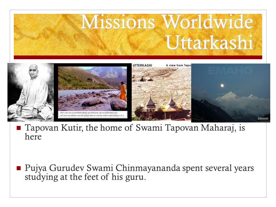 Missions Worldwide Uttarkashi Tapovan Kutir, the home of Swami Tapovan Maharaj, is here Pujya Gurudev Swami Chinmayananda spent several years studying at the feet of his guru.