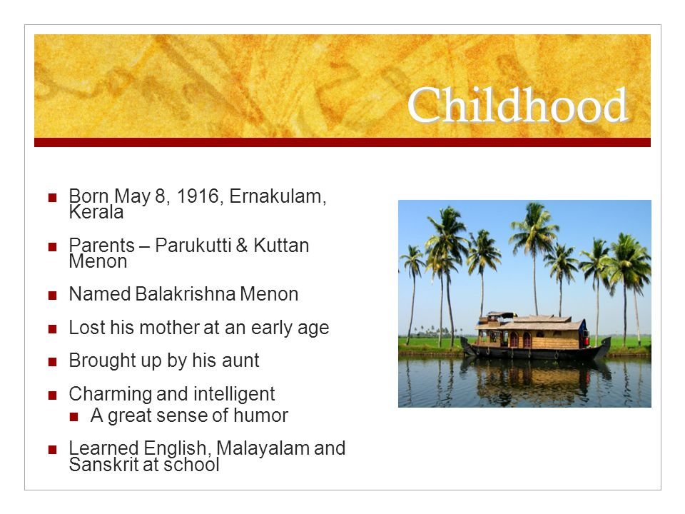 Childhood Born May 8, 1916, Ernakulam, Kerala Parents – Parukutti & Kuttan Menon Named Balakrishna Menon Lost his mother at an early age Brought up by his aunt Charming and intelligent A great sense of humor Learned English, Malayalam and Sanskrit at school