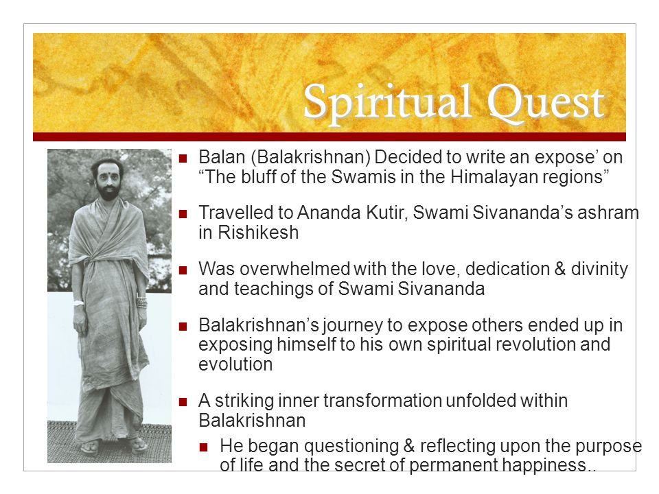 Spiritual Quest Balan (Balakrishnan) Decided to write an expose' on The bluff of the Swamis in the Himalayan regions Travelled to Ananda Kutir, Swami Sivananda's ashram in Rishikesh Was overwhelmed with the love, dedication & divinity and teachings of Swami Sivananda Balakrishnan's journey to expose others ended up in exposing himself to his own spiritual revolution and evolution A striking inner transformation unfolded within Balakrishnan He began questioning & reflecting upon the purpose of life and the secret of permanent happiness..