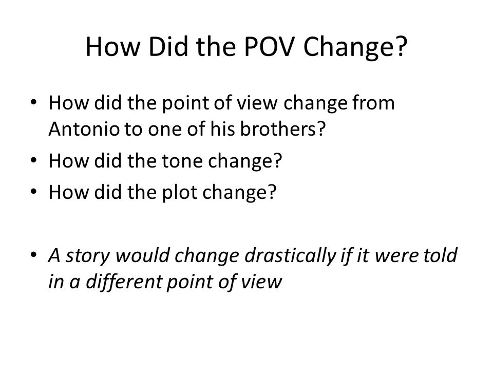 How Did the POV Change? How did the point of view change from Antonio to one of his brothers? How did the tone change? How did the plot change? A stor