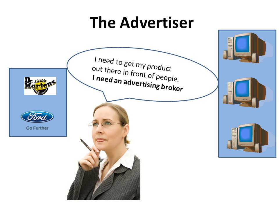 I need to get my product out there in front of people. I need an advertising broker The Advertiser