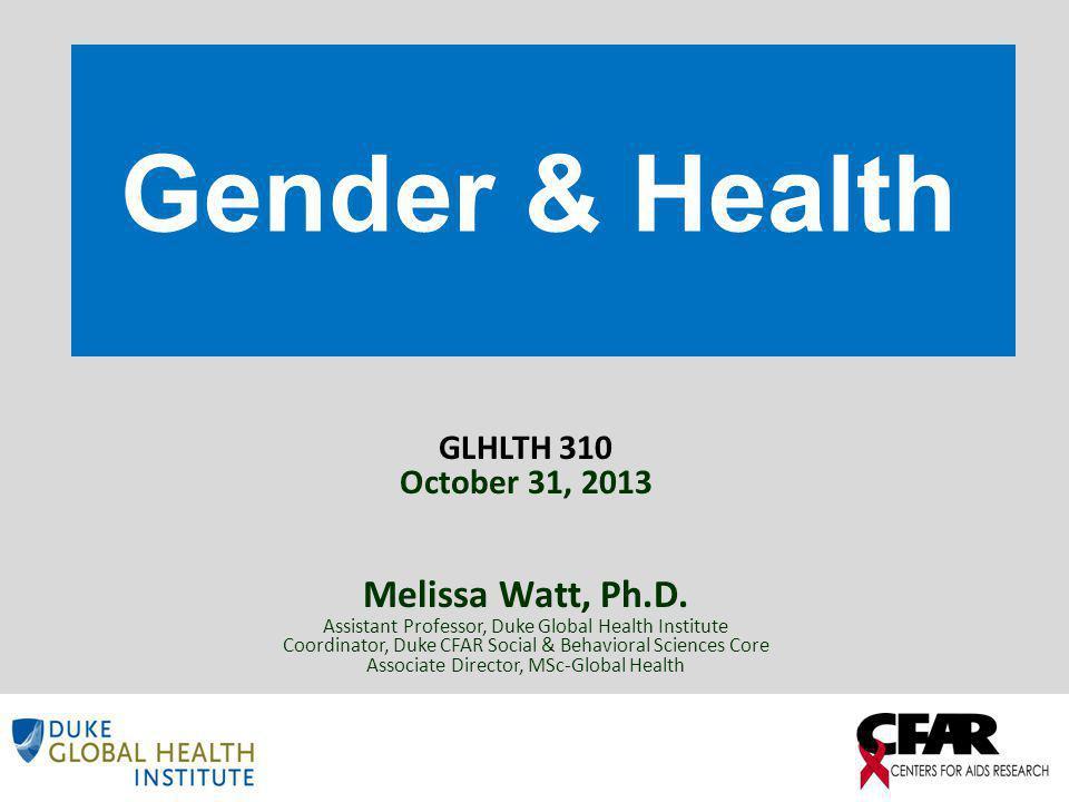 Gender & Health GLHLTH 310 October 31, 2013 Melissa Watt, Ph.D.