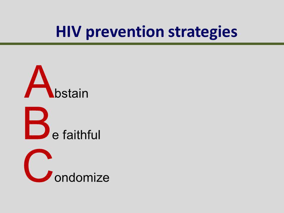 HIV prevention strategies A bstain B e faithful C ondomize