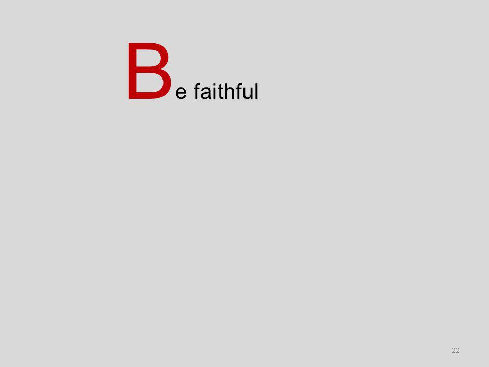 22 B e faithful