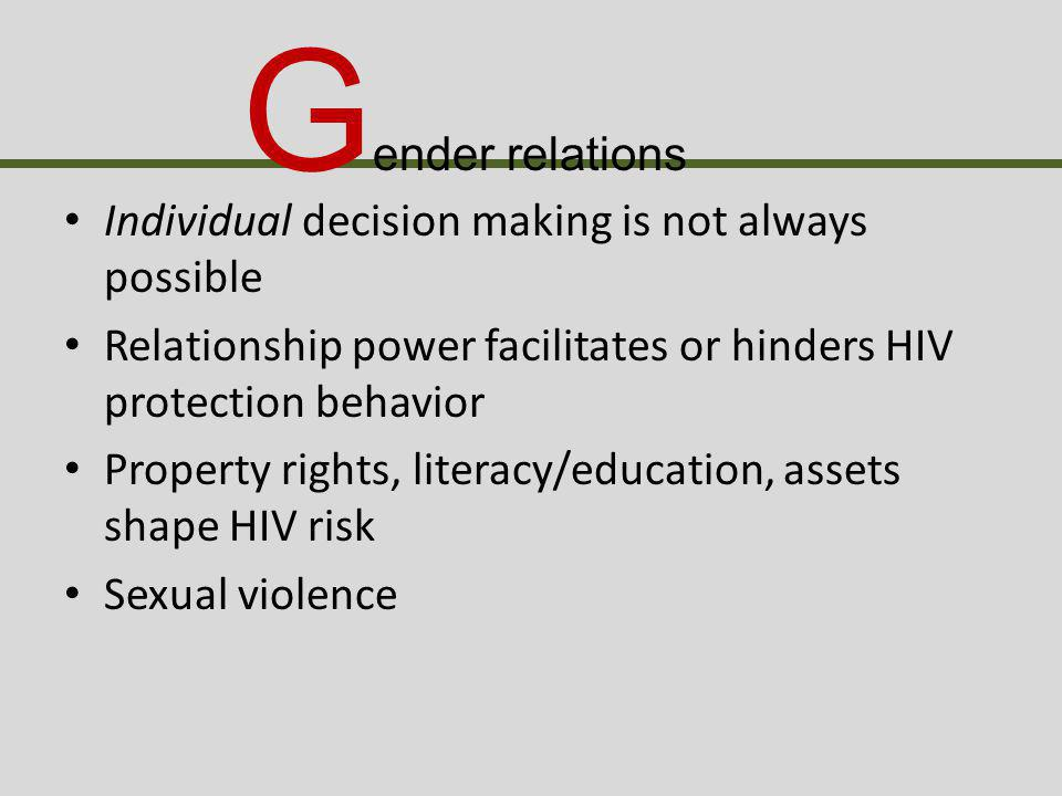 G ender relations Individual decision making is not always possible Relationship power facilitates or hinders HIV protection behavior Property rights, literacy/education, assets shape HIV risk Sexual violence