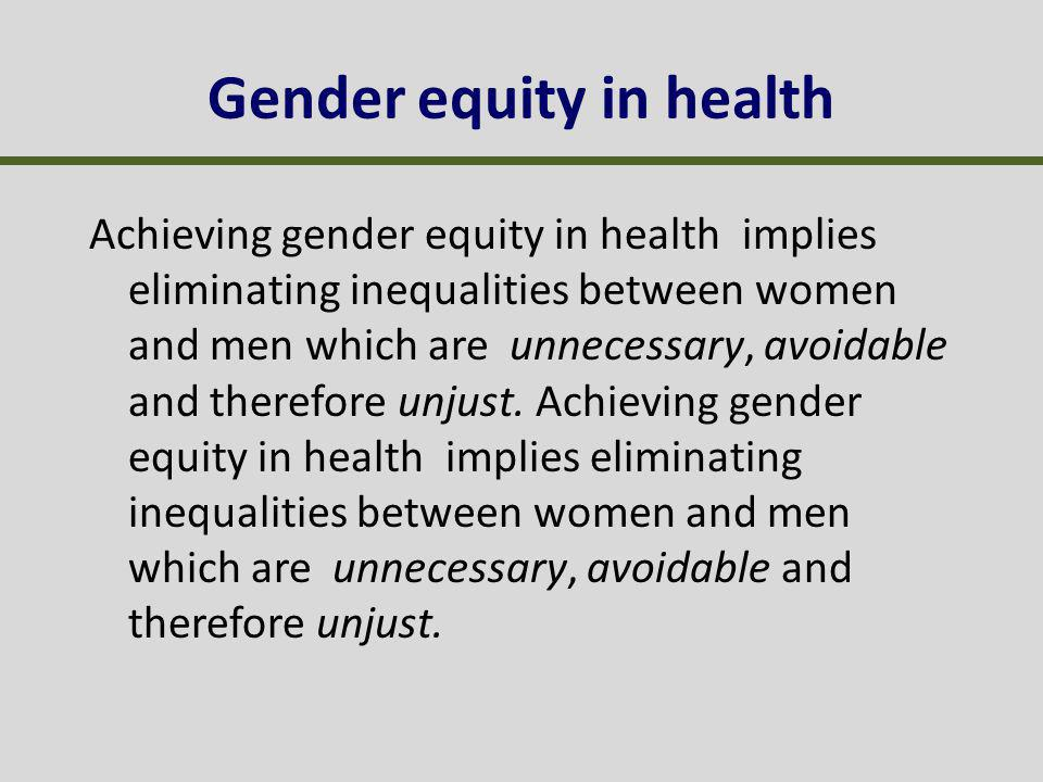 Achieving gender equity in health implies eliminating inequalities between women and men which are unnecessary, avoidable and therefore unjust.