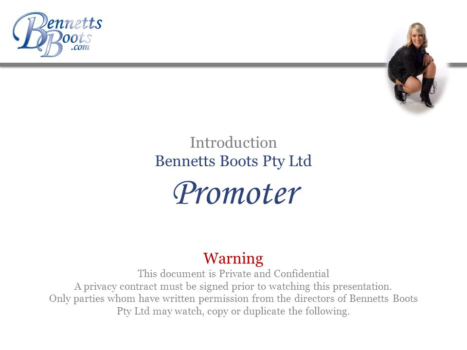 Introduction Bennetts Boots Pty Ltd Promoter Warning This document is Private and Confidential A privacy contract must be signed prior to watching this presentation.