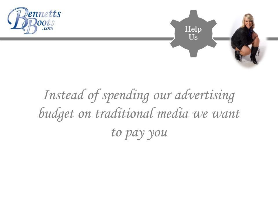 Instead of spending our advertising budget on traditional media we want to pay you Help Us