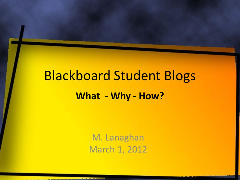 Blackboard Student Blogs M. Lanaghan March 1, 2012 What - Why - How