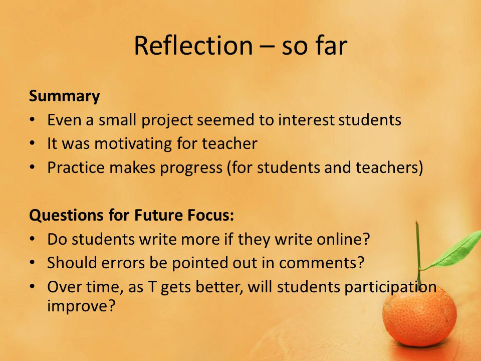 Reflection – so far Summary Even a small project seemed to interest students It was motivating for teacher Practice makes progress (for students and teachers) Questions for Future Focus: Do students write more if they write online.