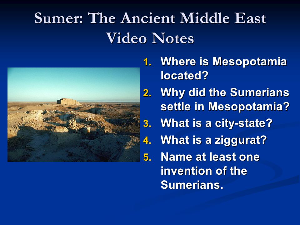 Sumer: The Ancient Middle East Video Notes 1. Where is Mesopotamia located? 2. Why did the Sumerians settle in Mesopotamia? 3. What is a city-state? 4