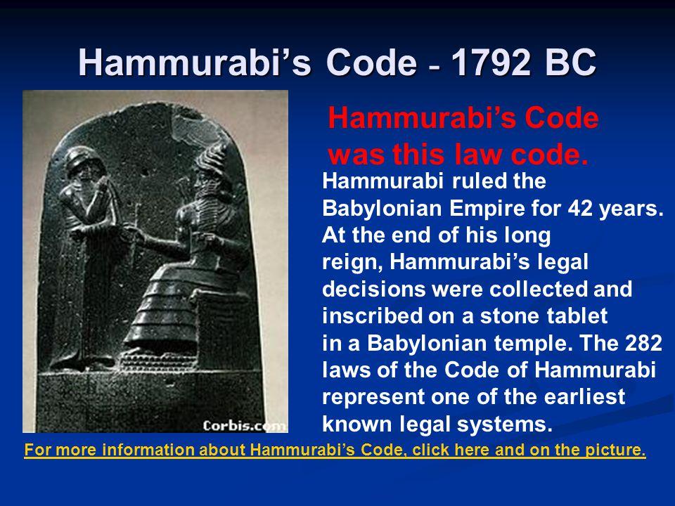 Hammurabi's Code - 1792 BC Hammurabi's Code was this law code. Hammurabi ruled the Babylonian Empire for 42 years. At the end of his long reign, Hammu