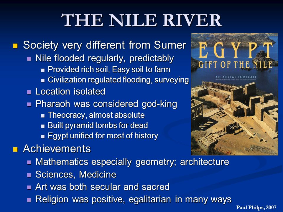 THE NILE RIVER Society very different from Sumer Society very different from Sumer Nile flooded regularly, predictably Nile flooded regularly, predict