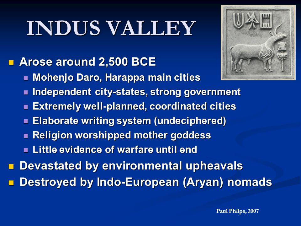 INDUS VALLEY Arose around 2,500 BCE Arose around 2,500 BCE Mohenjo Daro, Harappa main cities Mohenjo Daro, Harappa main cities Independent city-states