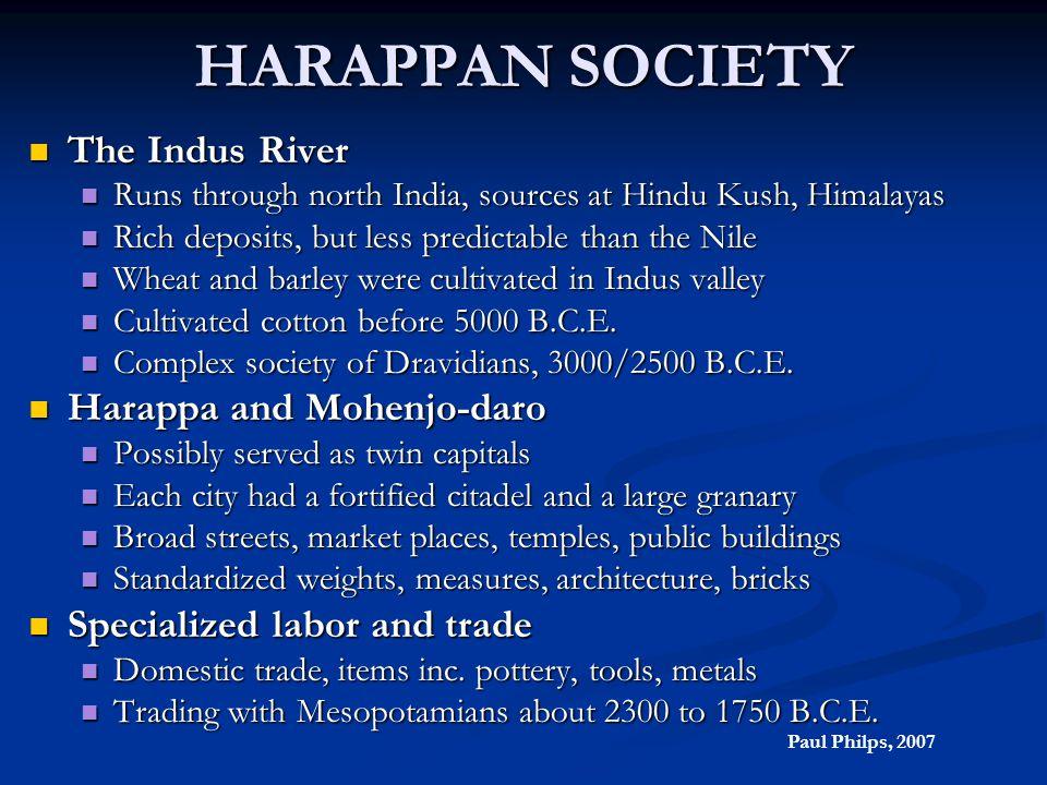 HARAPPAN SOCIETY The Indus River The Indus River Runs through north India, sources at Hindu Kush, Himalayas Runs through north India, sources at Hindu
