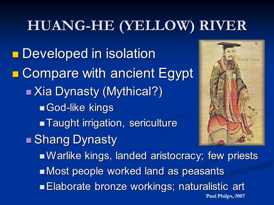 HUANG-HE (YELLOW) RIVER Developed in isolation Developed in isolation Compare with ancient Egypt Compare with ancient Egypt Xia Dynasty (Mythical?) Xi