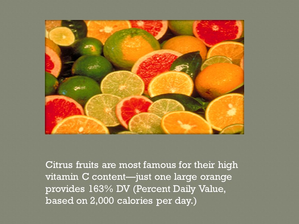 Citrus fruits are most famous for their high vitamin C content—just one large orange provides 163% DV (Percent Daily Value, based on 2,000 calories pe