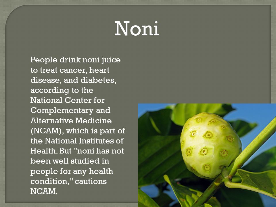 Noni People drink noni juice to treat cancer, heart disease, and diabetes, according to the National Center for Complementary and Alternative Medicine