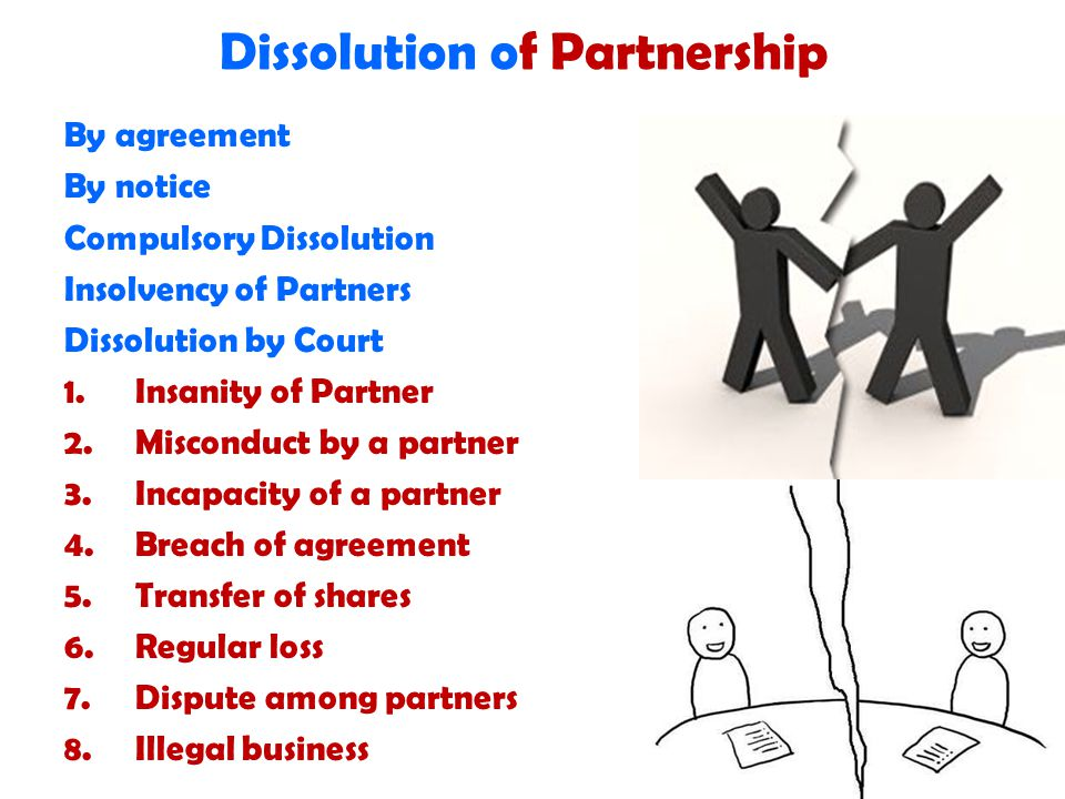 Dissolution of Partnership By agreement By notice Compulsory Dissolution Insolvency of Partners Dissolution by Court 1.Insanity of Partner 2.Misconduct by a partner 3.Incapacity of a partner 4.Breach of agreement 5.Transfer of shares 6.Regular loss 7.Dispute among partners 8.Illegal business