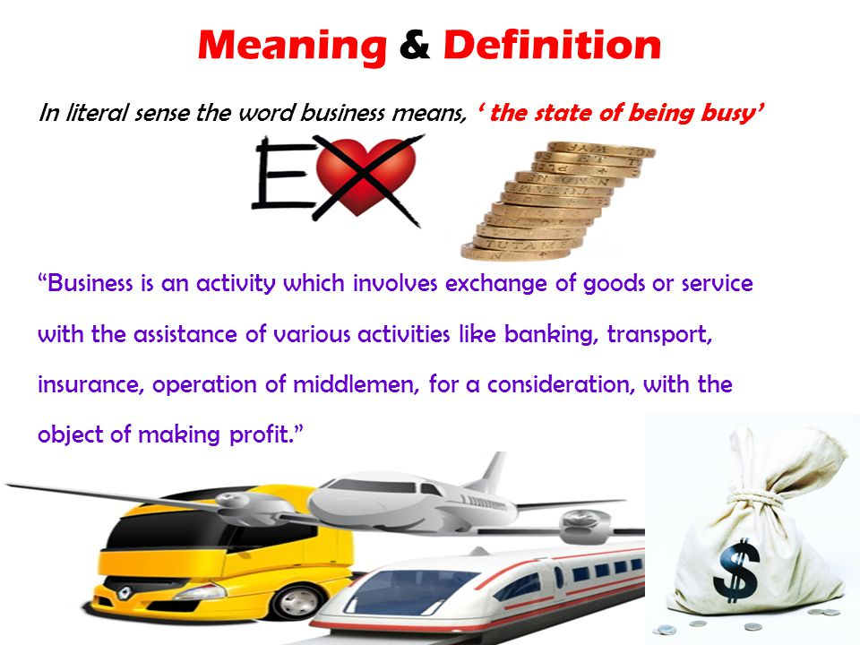 Meaning & Definition In literal sense the word business means, ' the state of being busy' Business is an activity which involves exchange of goods or service with the assistance of various activities like banking, transport, insurance, operation of middlemen, for a consideration, with the object of making profit.