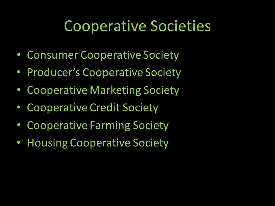 Cooperative Societies Consumer Cooperative Society Producer's Cooperative Society Cooperative Marketing Society Cooperative Credit Society Cooperative Farming Society Housing Cooperative Society